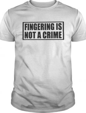 Fingering Is Not A Crime shirt