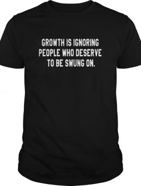 Growth Is Ignoring People Who Deserve To Be Swung On shirt