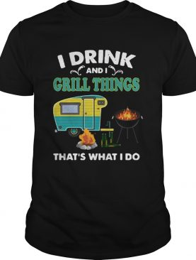 I Drink And A Grill Things Thats What I Do shirt