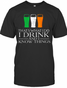 I Drink And Know Things St Patricks Day Drinking T-Shirt