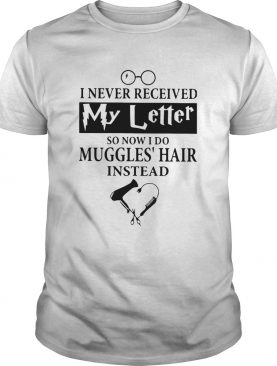 I Never Received My Letter So Now I Do Muggles Hair Instead shirt