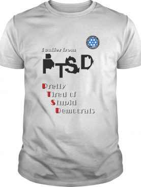 I Suffer From Ptsd Pretty Tired Of Stupid Democrats shirt