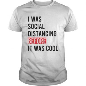 I Was Social Distancing Before It Was Cool  Unisex