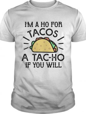 Im A Ho For Tacos A Tacho If You Will shirt