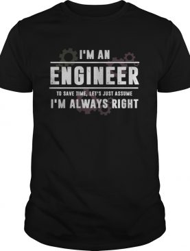 Im An Engineer To Save Time Lets Just Assume Im Always Right shirt