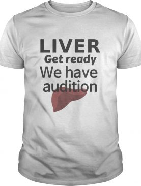 Liver get ready we have audition shirt