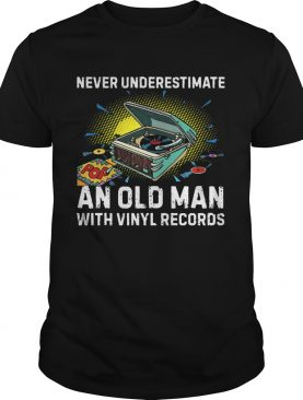 Never Underestimate Old Man With Vinyl Records shirt