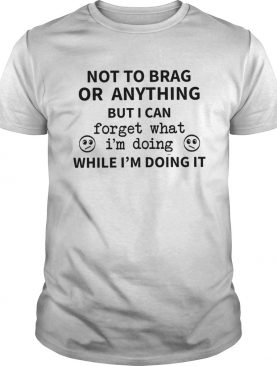 Not To Brag Or Anything But I Can Forget What Im Doing While Im Doing It shirt