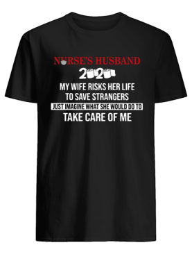 Nurse's Husband 2020 My Daughter Risks Her Life To Save Strangers Just Imagine what he would do to take care of me shirt