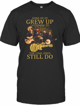 Some Of Us Grew Up Listening To The Monkees American Rock And Pop Band The Cool Ones Still Do T-Shirt