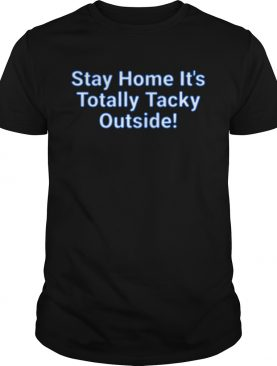 Stay Home Its Totally Tacky Outside shirt