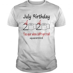 1586143202July Birthday The Year When Shit Got Real Quarantined  Unisex