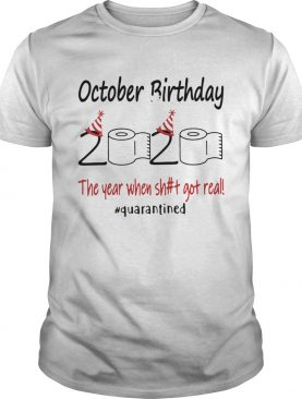 1586143468October Birthday The Year When Shit Got Real Quarantined shirt