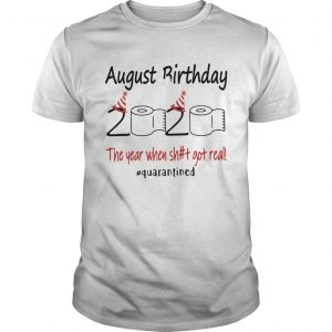 1586143857August Birthday The Year When Shit Got Real Quarantined  Unisex