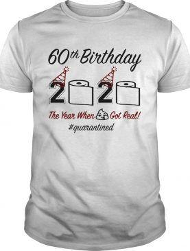 60th Birthday 2020 The Year When Shit Got Real Quarantined shirt