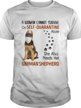 A Woman Cannot On Self Quarantine Alone She Also Needs Her German Shepherd shirt