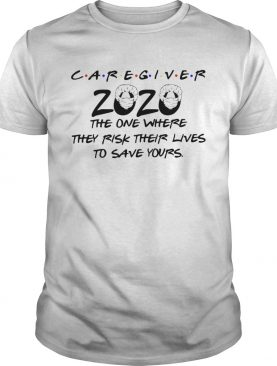 Caregiver 2020 The One Where They Rick Their Lives To Save Yours shirt