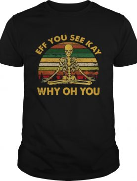 Eff You See Kay Why Oh You Skeleton Yoga shirt