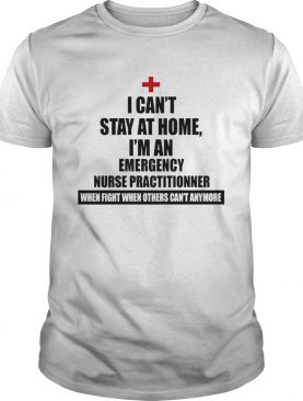 Good I Cant Stay At Home Im An Emergency Nurse Practitioners shirt