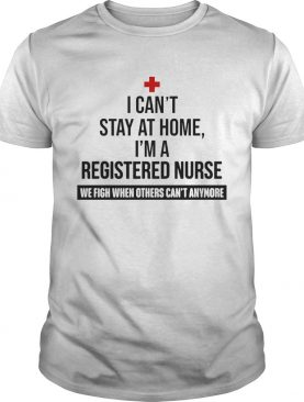 I Cant Stay At Home Im A Registered Nurse shirt