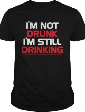 Im not drunk Im still drinking line shirt