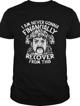 Joe Tiger King Exotic I Am Never Going To Financially Recover From This shirt