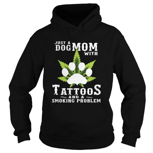 Just A Dog Mom With Tattoos And A Smoking Problem Weed  Hoodie