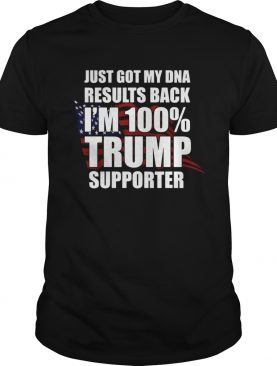 Just Got My Dna Results Back Im 100 Trump Supporter shirt