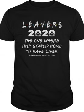 Leavers 2020 The One Where They Stayed Home To Save Lives classof2020 quarantined shirt