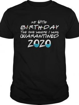 My 64th Birthday The One Where I Was Quarantined 2020 shirt