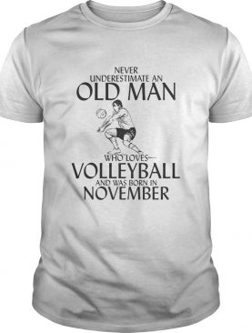 Never underestimate an old man who plays Volleyball and was born in November shirt