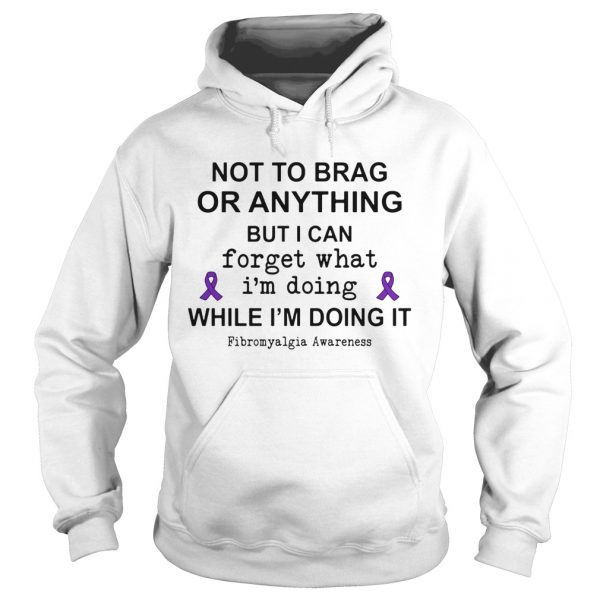 Not To Brag Or Anything But I Can Forget What Im Doing While Im Doing It Fibromyalgia Awareness s Hoodie