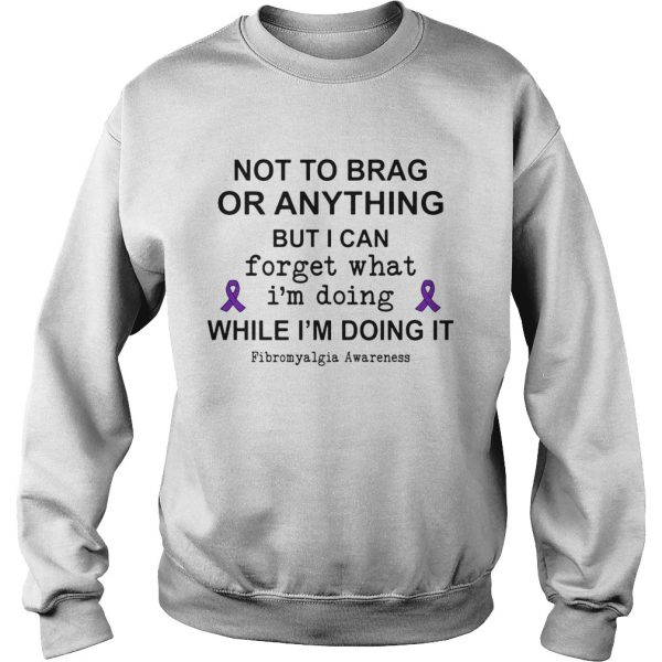 Not To Brag Or Anything But I Can Forget What Im Doing While Im Doing It Fibromyalgia Awareness s Sweatshirt