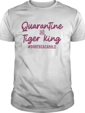 Quarantine And Tiger King dontbeacarole shirt