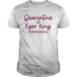 Quarantine And Tiger King dontbeacarole  Unisex