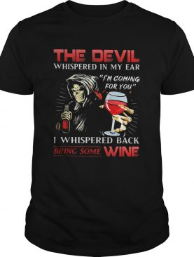 The devil whispered in my ear Im coming for you I whispered back bring some wine shirt