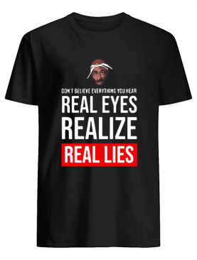 Tupac Don't Believe Everything You Hear Real Eyes Realize Real Lies shirt