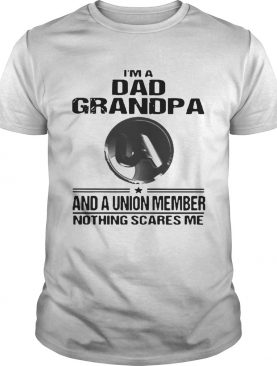 United Association Im Dad Grandpa And A Union Member Nothing Scares Me shirt