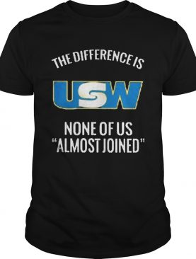 United steelworkers the difference is none of us almost joined shirt
