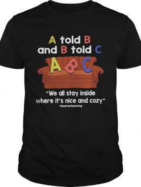 A Told B And B Told C We All Stay Inside Where Its Nice And Cozy shirt