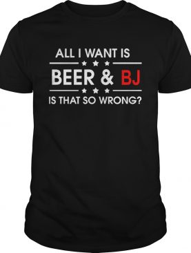 All I Want Is Beer And BJ Is That So Wrong shirt