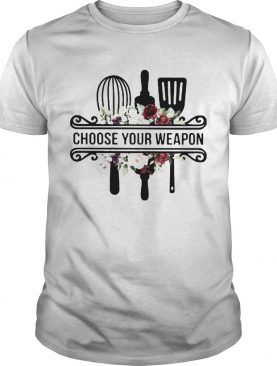 Baking choose your weapon flowers shirt