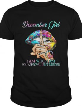 December girl I am who I am your approval isnt needed whisper words of wisdom lip shirt