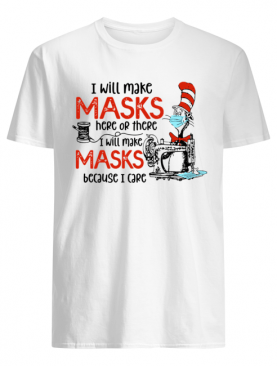 Dr Seuss I Will Make Masks Here Or There I Make Masks Because I Care shirt