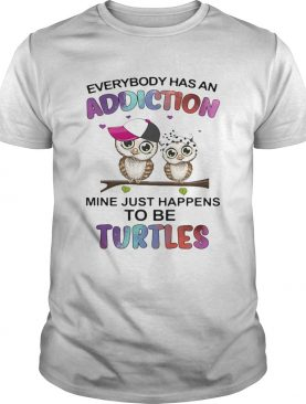 Everybody has an addiction mine just happens to be turtle Owl shirt