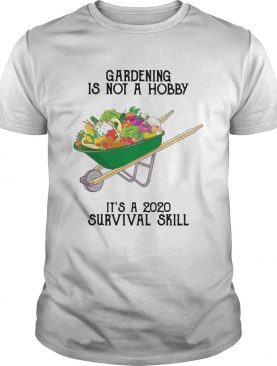Gardening is not a hobby its a 2020 survival skill shirt