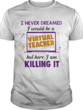 I Never Dreamed I Would Be A Virtual Teacher But Here I Am Killing It shirt