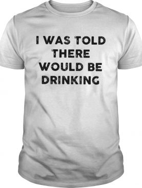 I Was Told There Would Be Drinking shirt