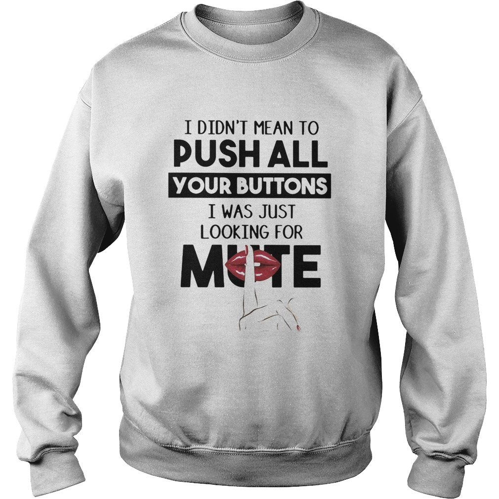 I didnt mean to push all your buttons I was just looking for mute lip  Sweatshirt