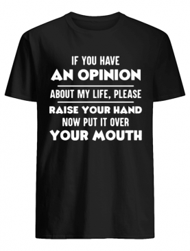 If You Have An Opinion About My Life Please Raise Your Hand shirt